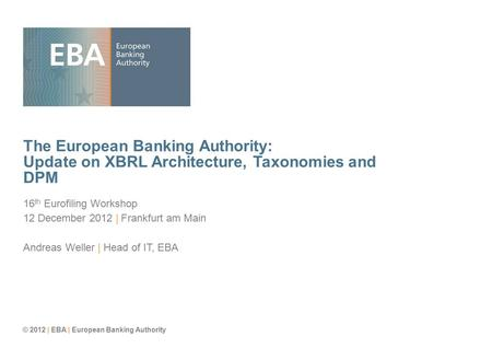 © 2012 | EBA | European Banking Authority The European Banking Authority: Update on XBRL Architecture, Taxonomies and DPM 16 th Eurofiling Workshop 12.