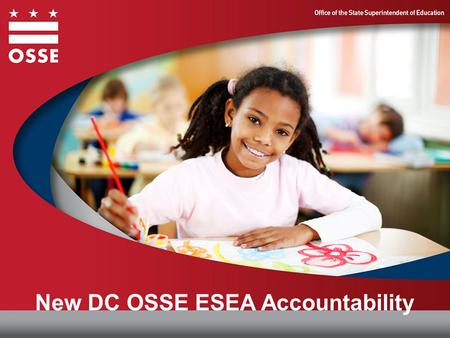 New DC OSSE ESEA Accountability. DC OSSE ESEA Accountability Classification Overview I. DC OSSE Accountability System II. Classification of Schools III.
