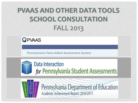 PVAAS + Other Data Consultation 2013 PVAAS AND OTHER DATA TOOLS SCHOOL CONSULTATION FALL 2013.