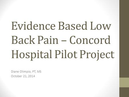 Evidence Based Low Back Pain – Concord Hospital Pilot Project Diane Olimpio, PT, MS October 21, 2014.