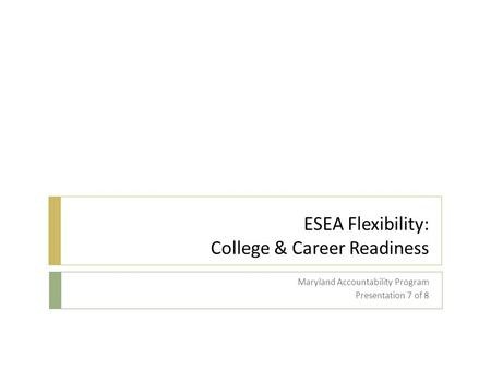 ESEA Flexibility: College & Career Readiness Maryland Accountability Program Presentation 7 of 8.