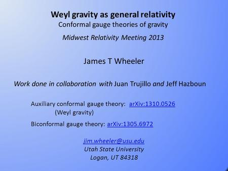 Weyl gravity as general relativity Conformal gauge theories of gravity Midwest Relativity Meeting 2013 James T Wheeler Work done in collaboration with.