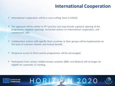 International Cooperation International cooperation will be a cross-cutting issue in H2020; The approach will be similar to FP7 practice and may include.