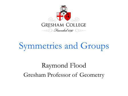 Symmetries and Groups Raymond Flood Gresham Professor of Geometry.