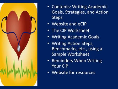 Contents: Writing Academic Goals, Strategies, and Action Steps Website and eCIP The CIP Worksheet Writing Academic Goals Writing Action Steps, Benchmarks,
