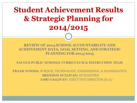REVIEW OF 2014 SCHOOL ACCOUNTABILITY AND ACHIEVEMENT DATA, GOAL SETTING, AND STRATEGIC PLANNING FOR 2014/2015 SAUGUS PUBLIC SCHOOLS CURRICULUM & INSTRUCTION.
