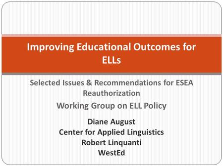 Selected Issues & Recommendations for ESEA Reauthorization Working Group on ELL Policy Improving Educational Outcomes for ELLs Diane August Center for.