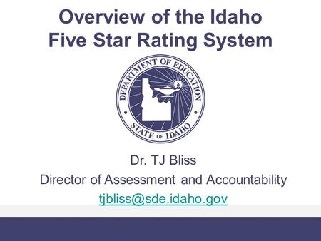 Overview of the Idaho Five Star Rating System Dr. TJ Bliss Director of Assessment and Accountability