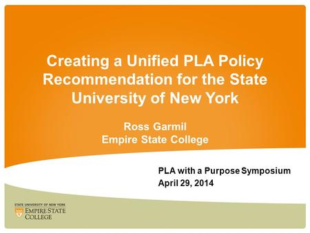 Creating a Unified PLA Policy Recommendation for the State University of New York Ross Garmil Empire State College PLA with a Purpose Symposium April 29,