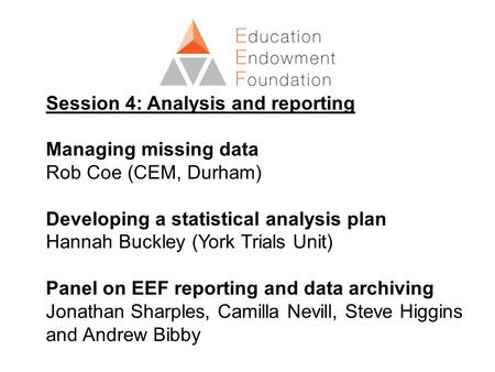 Session 4: Analysis and reporting Managing missing data Rob Coe (CEM, Durham) Developing a statistical analysis plan Hannah Buckley (York Trials Unit)