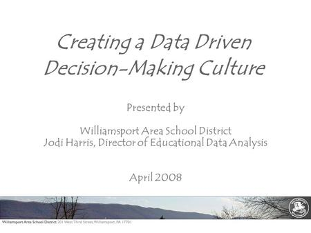 Creating a Data Driven Decision-Making Culture Presented by Williamsport Area School District Jodi Harris, Director of Educational Data Analysis April.