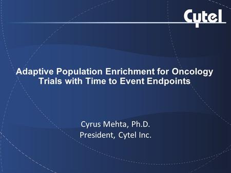 Adaptive Population Enrichment for Oncology Trials with Time to Event Endpoints Cyrus Mehta, Ph.D. President, Cytel Inc.