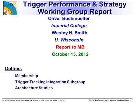 O. Buchmueller, Imperial College, W. Smith, U. Wisconsin, October 15, 2012 Trigger Performance and Strategy Working Group Trigger Performance and Strategy.