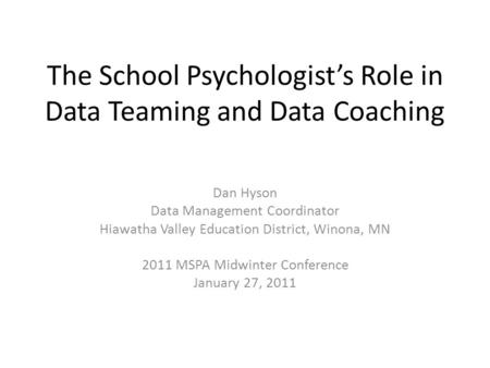 The School Psychologist's Role in Data Teaming and Data Coaching Dan Hyson Data Management Coordinator Hiawatha Valley Education District, Winona, MN 2011.