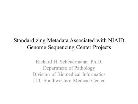 Standardizing Metadata Associated with NIAID Genome Sequencing Center Projects Richard H. Scheuermann, Ph.D. Department of Pathology Division of Biomedical.