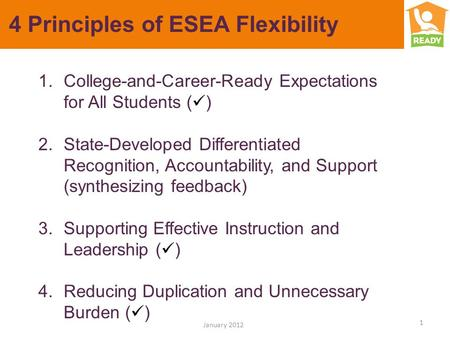 4 Principles of ESEA Flexibility 1 January 2012 1.College-and-Career-Ready Expectations for All Students ( ) 2.State-Developed Differentiated Recognition,