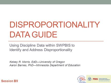 DISPROPORTIONALITY DATA GUIDE Using Discipline Data within SWPBIS to Identify and Address Disproportionality Session B9 Kelsey R. Morris, EdD—University.