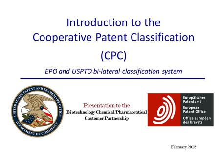 February 2012 Presentation to the Biotechnology/Chemical/Pharmaceutical Customer Partnership Introduction to the Cooperative Patent Classification (CPC)