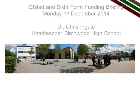 Ofsted and Sixth Form Funding Briefing Monday 1 st December 2014 Dr. Chris Ingate Headteacher Birchwood High School.
