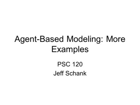 Agent-Based Modeling: More Examples PSC 120 Jeff Schank.