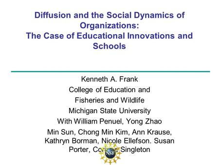 Diffusion and the Social Dynamics of Organizations: The Case of Educational Innovations and Schools Kenneth A. Frank College of Education and Fisheries.