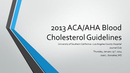 2013 ACA/AHA Blood Cholesterol Guidelines University of Southern California – Los Angeles County Hospital Journal Club Thursday, January 23 rd, 2014 José.