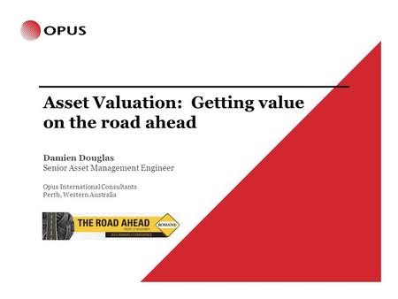 Asset Valuation: Getting value on the road ahead Damien Douglas Senior Asset Management Engineer Opus International Consultants Perth, Western Australia.