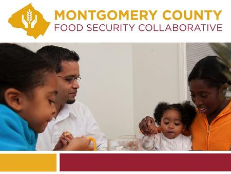 WHAT FOLLOWS… 1. Food insecurity and hunger in Montgomery County 2. Implications and cost to the County 3. Our 50-year-old model 4. Progress in 2013 5.