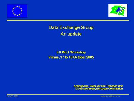 EIONET Data Exchange Group An update EIONET Workshop Vilnius, 17 to 18 October 2005 Andrej Kobe, Clean Air and Transport Unit.