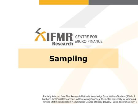 1 Sampling Partially Adapted from The Research Methods Knowledge Base, William Trochim (2006). & Methods for Social Researchers in Developing Counries,