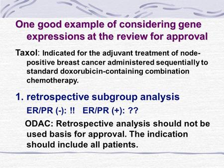 One good example of considering gene expressions at the review for approval Taxol: Indicated for the adjuvant treatment of node- positive breast cancer.