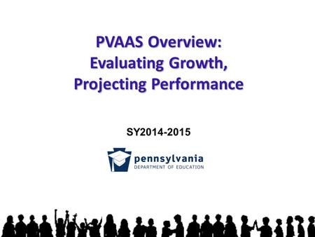 PVAAS Overview: Evaluating Growth, Projecting Performance SY2014-2015.
