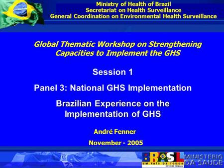 Ministry of Health of Brazil Secretariat on Health Surveillance General Coordination on Environmental Health Surveillance Session 1 Panel 3: National GHS.