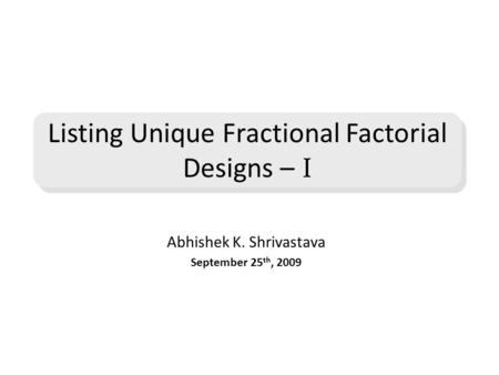 Abhishek K. Shrivastava September 25 th, 2009 Listing Unique Fractional Factorial Designs – I.