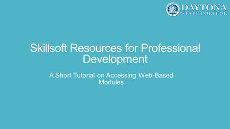 Skillsoft Resources for Professional Development A Short Tutorial on Accessing Web-Based Modules.