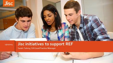 Jisc initiatives to support REF 13/11/2014 Sarah Fahmy, OA Good Practice Manager.