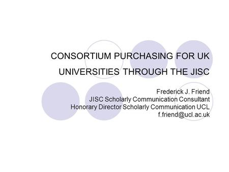 CONSORTIUM PURCHASING FOR UK UNIVERSITIES THROUGH THE JISC Frederick J. Friend JISC Scholarly Communication Consultant Honorary Director Scholarly Communication.