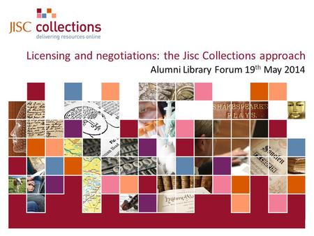 19 May 2015 | Click: View=>Header&Footer | Slide 1 Licensing and negotiations: the Jisc Collections approach Alumni Library Forum 19 th May 2014.