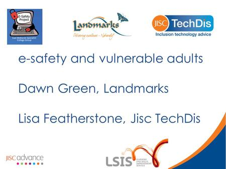 E-safety and vulnerable adults Dawn Green, Landmarks Lisa Featherstone, Jisc TechDis.