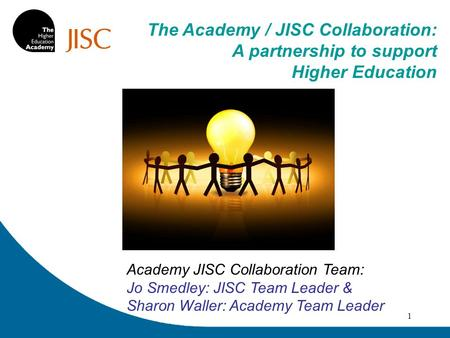 1 Academy JISC Collaboration Team: Jo Smedley: JISC Team Leader & Sharon Waller: Academy Team Leader The Academy / JISC Collaboration: A partnership to.