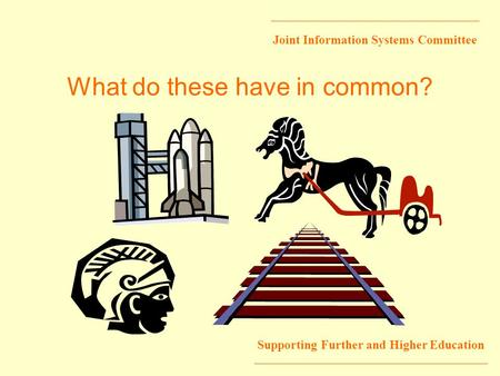 Joint Information Systems Committee Supporting Further and Higher Education What do these have in common?