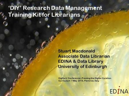 'DIY' Research Data Management Training Kit for Librarians Stuart Macdonald Associate Data Librarian EDINA & Data Library University of Edinburgh DigCurV.