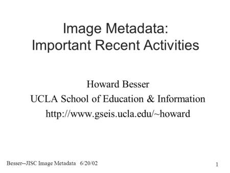 Besser--JISC Image Metadata 6/20/02 1 Image Metadata: Important Recent Activities Howard Besser UCLA School of Education & Information