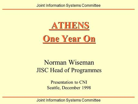 Norman Wiseman JISC Head of Programmes Presentation to CNI Seattle, December 1998 ATHENS ATHENS One Year On Joint Information Systems Committee.