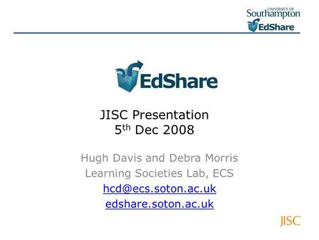 JISC Presentation 5 th Dec 2008 Hugh Davis and Debra Morris Learning Societies Lab, ECS edshare.soton.ac.uk.