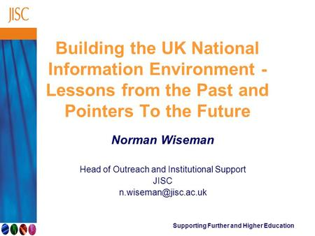 Supporting Further and Higher Education Building the UK National Information Environment - Lessons from the Past and Pointers To the Future Norman Wiseman.