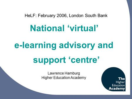 National 'virtual' e-learning advisory and support 'centre' Lawrence Hamburg Higher Education Academy HeLF: February 2006, London South Bank.