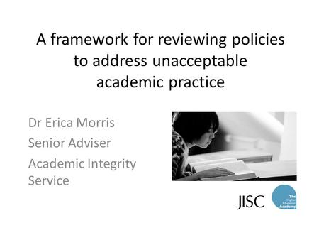 A framework for reviewing policies to address unacceptable academic practice Dr Erica Morris Senior Adviser Academic Integrity Service.
