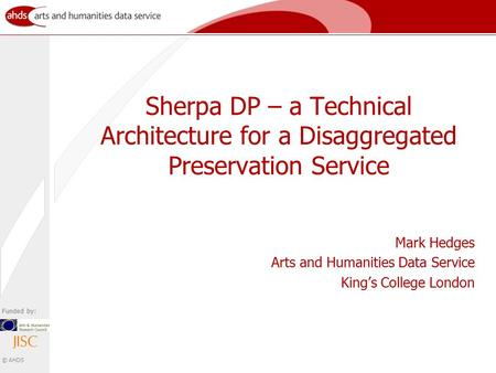 Funded by: © AHDS Sherpa DP – a Technical Architecture for a Disaggregated Preservation Service Mark Hedges Arts and Humanities Data Service King's College.