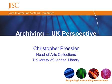 Supporting further and higher education Christopher Pressler Head of Arts Collections University of London Library Archiving – UK Perspective.